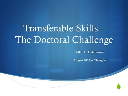  Transferable Skills – The Doctoral Challenge Allan C. Hutchinson August 2012 -- Chengdu.