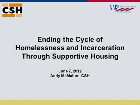Ending the Cycle of Homelessness and Incarceration Through Supportive Housing June 7, 2012 Andy McMahon, CSH.
