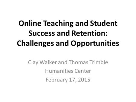 Online Teaching and Student Success and Retention: Challenges and Opportunities Clay Walker and Thomas Trimble Humanities Center February 17, 2015.