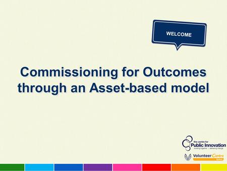 Commissioning for Outcomes through an Asset-based model WELCOME.