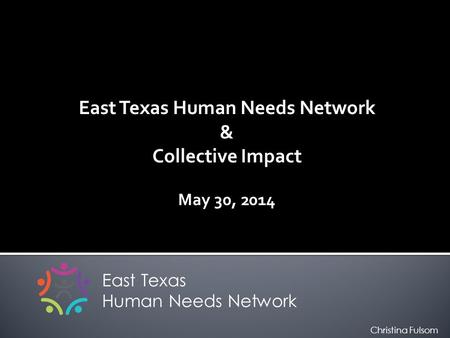East Texas Human Needs Network & Collective Impact May 30, 2014 East Texas Human Needs Network Christina Fulsom.