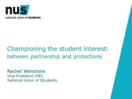 Championing the student interest: between partnership and protections Rachel Wenstone Vice President (HE) National Union of Students.