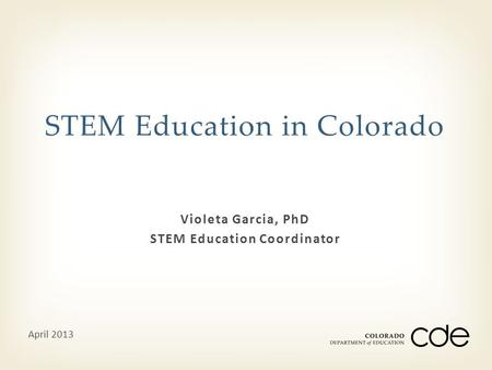 Violeta Garcia, PhD STEM Education Coordinator STEM Education in Colorado April 2013.