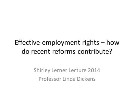 Effective employment rights – how do recent reforms contribute? Shirley Lerner Lecture 2014 Professor Linda Dickens.