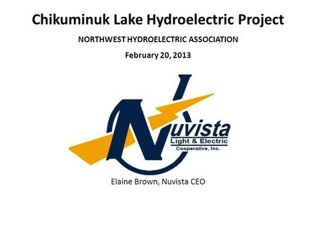 Chikuminuk Lake Hydroelectric Project NORTHWEST HYDROELECTRIC ASSOCIATION February 20, 2013 Elaine Brown, Nuvista CEO.