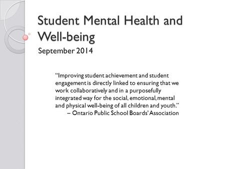 "Student Mental Health and Well-being September 2014 ""Improving student achievement and student engagement is directly linked to ensuring that we work collaboratively."