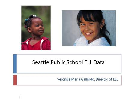 Seattle Public School ELL Data Veronica Maria Gallardo, Director of ELL 1.