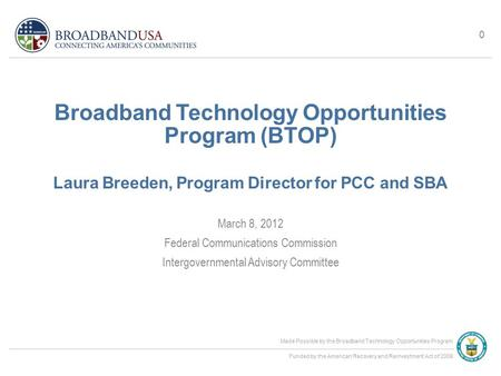 Made Possible by the Broadband Technology Opportunities Program Funded by the American Recovery and Reinvestment Act of 2009 Broadband Technology Opportunities.