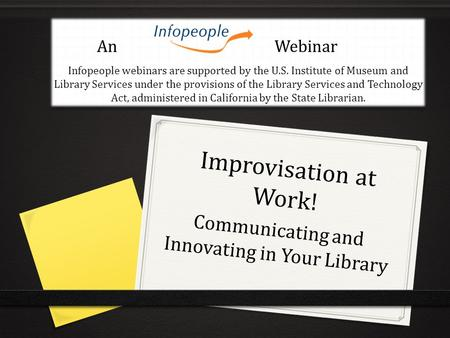 Improvisation at Work! Communicating and Innovating in Your Library An Webinar Infopeople webinars are supported by the U.S. Institute of Museum and Library.