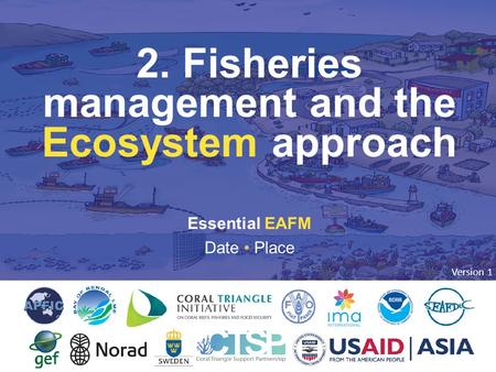 2. FISHERIES MANAGEMENT AND THE ECOSYSTEM APPROACH Essential EAFM Date Place 2. Fisheries management and the Ecosystem approach Version 1.