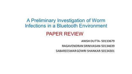 A Preliminary Investigation of Worm Infections in a Bluetooth Environment PAPER REVIEW ANISH DUTTA- 50133679 RAGAVENDRAN SRINIVASAN-50134639 SABAREESWAR.