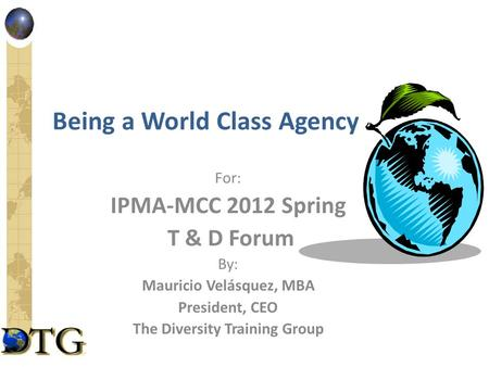 Being a World Class Agency For: IPMA-MCC 2012 Spring T & D Forum By: Mauricio Velásquez, MBA President, CEO The Diversity Training Group.