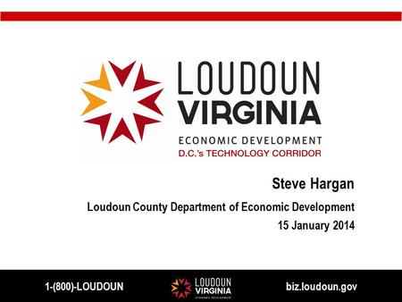 Steve Hargan Loudoun County Department of Economic Development 15 January 2014 1-(800)-LOUDOUN biz.loudoun.gov.