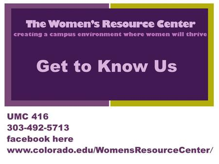 + UMC 416 303-492-5713 facebook here www.colorado.edu/WomensResourceCenter / The Women's Resource Center creating a campus environment where women will.
