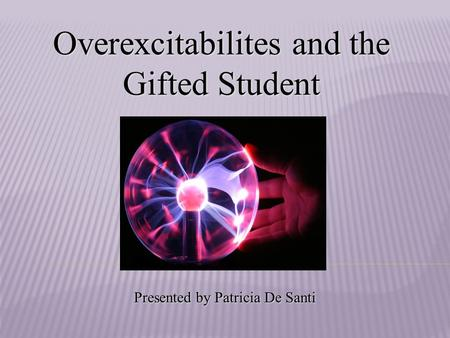 Overexcitabilites and the Gifted Student Presented by Patricia De Santi.