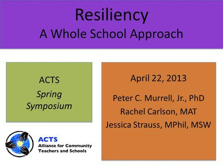 Resiliency A Whole School Approach April 22, 2013 Peter C. Murrell, Jr., PhD Rachel Carlson, MAT Jessica Strauss, MPhil, MSW ACTS Spring Symposium.