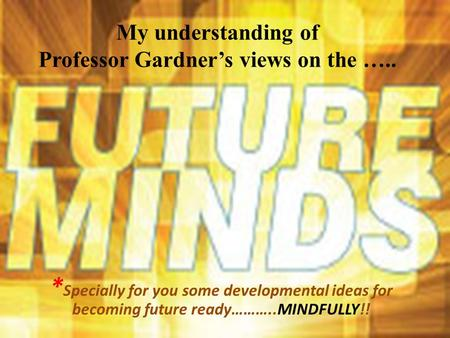 My understanding of Professor Gardner's views on the ….. * Specially for you some developmental ideas for becoming future ready………..MINDFULLY!!