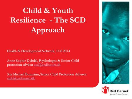 Child & Youth Resilience - The SCD Approach Health & Development Network, 14.8.2014 Anne-Sophie Dybdal, Psychologist & Senior Child protection advisor.