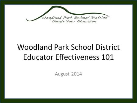 Woodland Park School District Educator Effectiveness 101 August 2014.