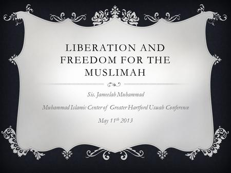 LIBERATION AND FREEDOM FOR THE MUSLIMAH Sis. Jameelah Muhammad Muhammad Islamic Center of Greater Hartford Uswah Conference May 11 th 2013.