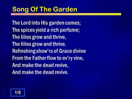 Song Of The Garden The Lord into His garden comes; The spices yield a rich perfume; The lilies grow and thrive, The lilies grow and thrive. Refreshing.