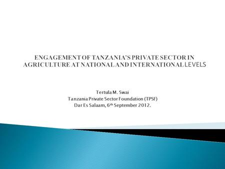 Tertula M. Swai Tanzania Private Sector Foundation (TPSF) Dar Es Salaam, 6 th September 2012.