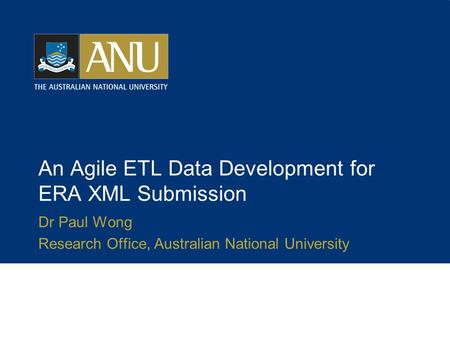 An Agile ETL Data Development for ERA XML Submission Dr Paul Wong Research Office, Australian National University.