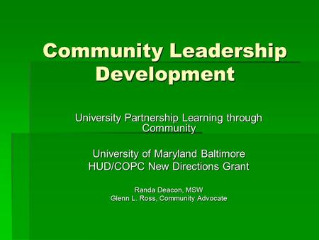 Community Leadership Development University Partnership Learning through Community University of Maryland Baltimore HUD/COPC New Directions Grant Randa.