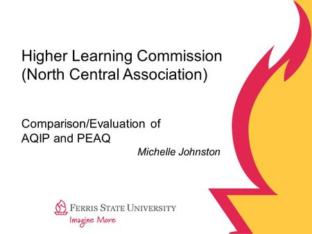 Higher Learning Commission (North Central Association) Comparison/Evaluation of AQIP and PEAQ Michelle Johnston.