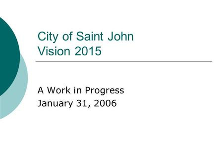 City of Saint John Vision 2015 A Work in Progress January 31, 2006.