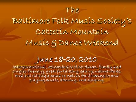 The Baltimore Folk Music Society's Catoctin Mountain Music & Dance Weekend June 18-20, 2010 Intergenerational, welcoming to first-timers, family and singles.