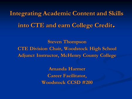 Integrating Academic Content and Skills into CTE and earn College Credit. Steven Thompson CTE Division Chair, Woodstock High School Adjunct Instructor,