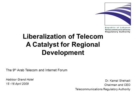 Liberalization of Telecom A Catalyst for Regional Development Dr. Kamal Shehadi Chairman and CEO Telecommunications Regulatory Authority The 9 th Arab.