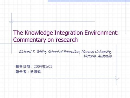 The Knowledge Integration Environment: Commentary on research Richard T. White, School of Education, Monash University, Victoria, Australia 報告日期: 2004/01/05.