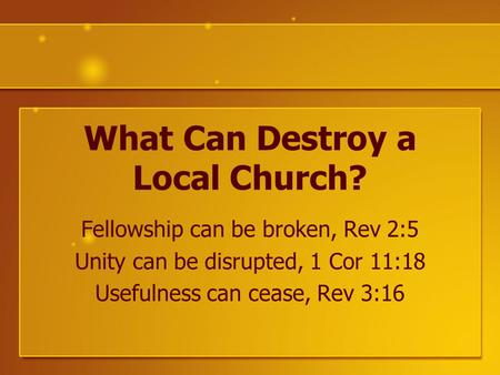 What Can Destroy a Local Church? Fellowship can be broken, Rev 2:5 Unity can be disrupted, 1 Cor 11:18 Usefulness can cease, Rev 3:16.