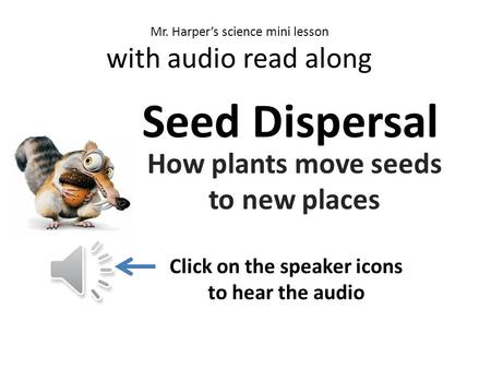 v c n m Mr. Harper's science mini lesson with audio read along Seed Dispersal How plants move seeds to new places Click on the speaker icons to hear the.