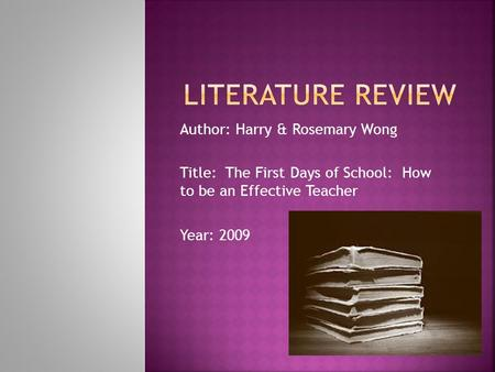 Author: Harry & Rosemary Wong Title: The First Days of School: How to be an Effective Teacher Year: 2009.