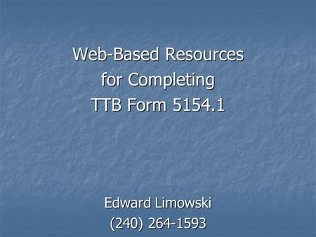 Web-Based Resources for Completing TTB Form 5154.1 Edward Limowski (240) 264-1593.