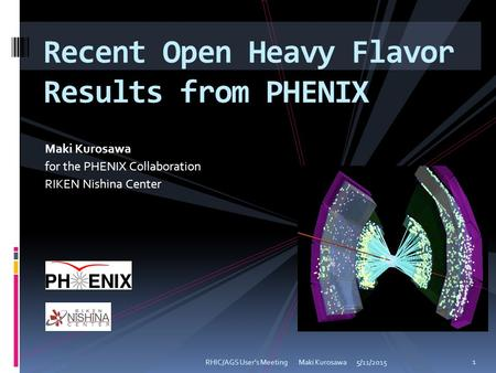 Maki Kurosawa for the PHENIX Collaboration RIKEN Nishina Center 5/11/2015RHIC/AGS User's Meeting Maki Kurosawa 1 Recent Open Heavy Flavor Results from.