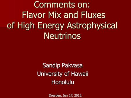 Dresden, Jun 17, 2013. Comments on: Flavor Mix and Fluxes of High Energy Astrophysical Neutrinos Sandip Pakvasa University of Hawaii Honolulu.