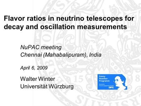 Flavor ratios in neutrino telescopes for decay and oscillation measurements NuPAC meeting Chennai (Mahabalipuram), India April 6, 2009 Walter Winter Universität.