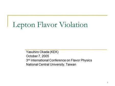 1 Lepton Flavor Violation Yasuhiro Okada (KEK) October 7, 2005 3 rd International Conference on Flavor Physics National Central University, Taiwan.