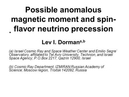 Possible anomalous magnetic moment and spin- flavor neutrino precession Lev I. Dorman a,b (a) Israel Cosmic Ray and Space Weather Center and Emilio Segre'
