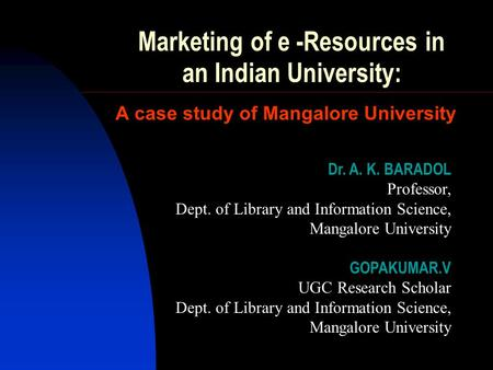 Marketing of e -Resources in an Indian University: A case study of Mangalore University Dr. A. K. BARADOL Professor, Dept. of Library and Information Science,