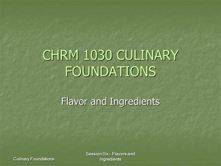Culinary Foundations Session Six - Flavors and Ingredients CHRM 1030 CULINARY FOUNDATIONS Flavor and Ingredients.