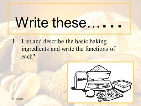 5/11/20151 Write these … … 1.List and describe the basic baking ingredients and write the functions of each?