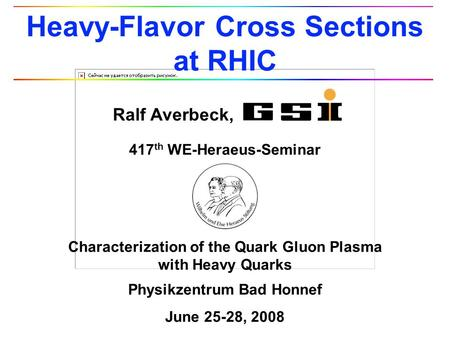 417 th WE-Heraeus-Seminar Characterization of the Quark Gluon Plasma with Heavy Quarks Physikzentrum Bad Honnef June 25-28, 2008 Ralf Averbeck, Heavy-Flavor.