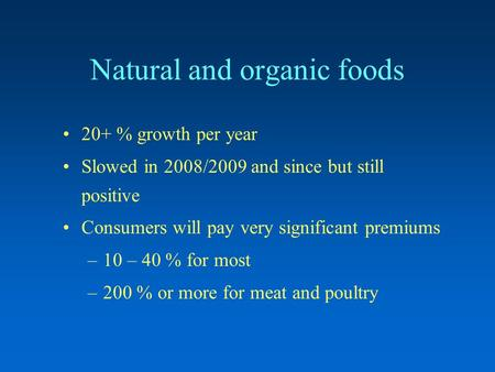 Natural and organic foods 20+ % growth per year Slowed in 2008/2009 and since but still positive Consumers will pay very significant premiums –10 – 40.