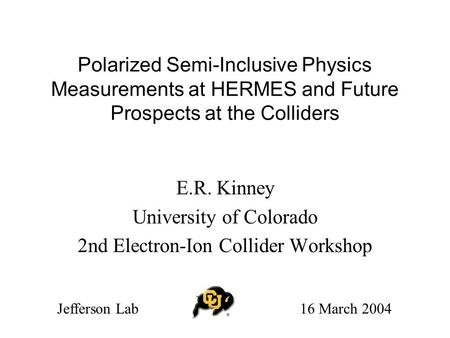 Polarized Semi-Inclusive Physics Measurements at HERMES and Future Prospects at the Colliders E.R. Kinney University of Colorado 2nd Electron-Ion Collider.