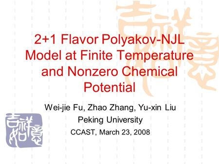 2+1 Flavor Polyakov-NJL Model at Finite Temperature and Nonzero Chemical Potential Wei-jie Fu, Zhao Zhang, Yu-xin Liu Peking University CCAST, March 23,